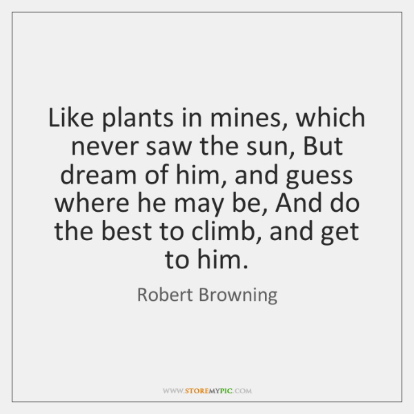 Like plants in mines, which never saw the sun, But dream of ...