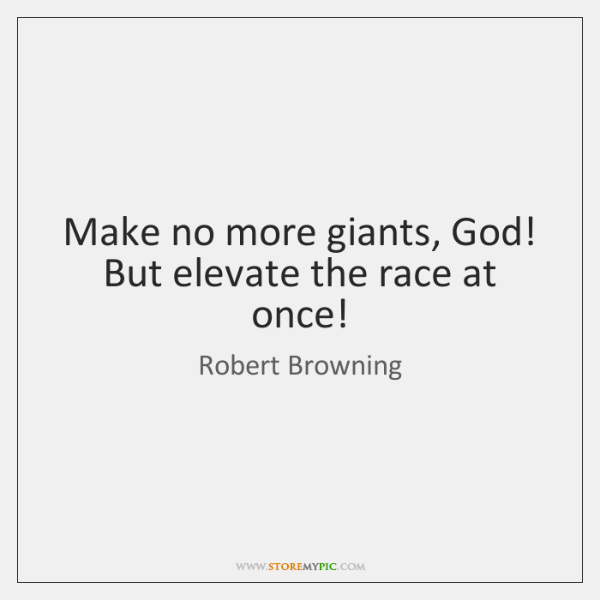 Make no more giants, God! But elevate the race at once!