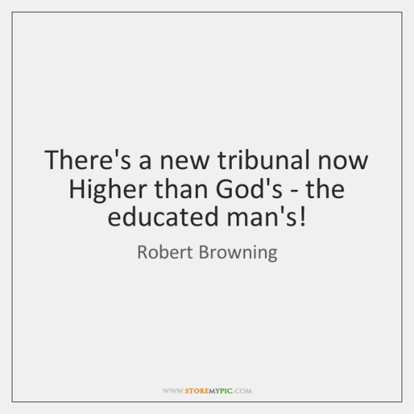 There's a new tribunal now   Higher than God's - the educated man's!