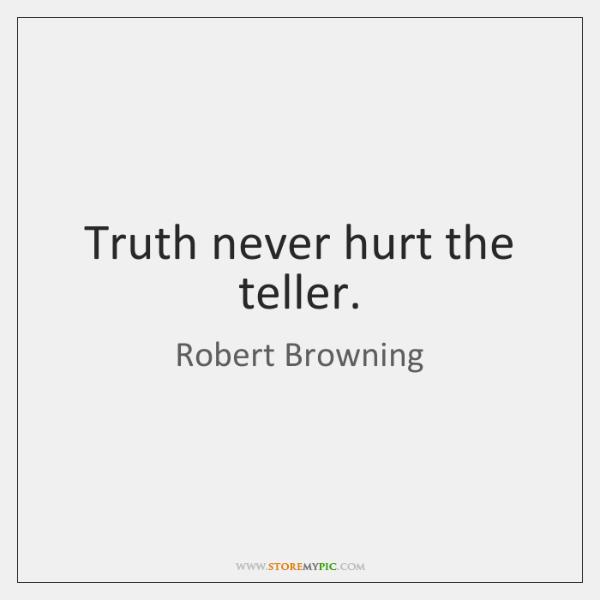 Truth never hurt the teller.