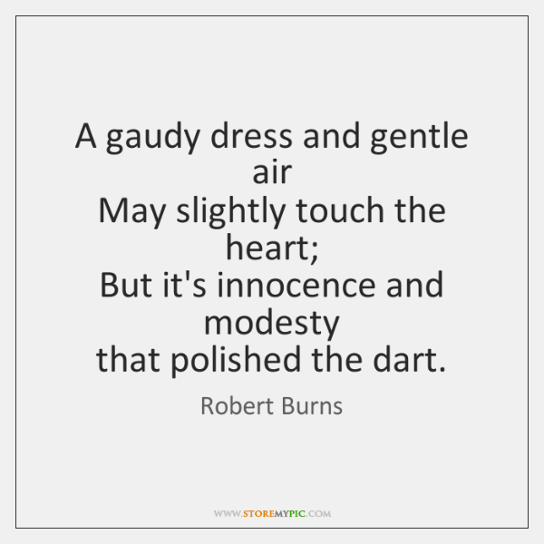 A gaudy dress and gentle air   May slightly touch the heart;   But ...