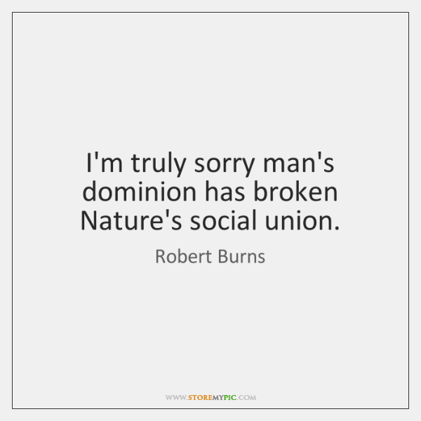 I'm truly sorry man's dominion has broken Nature's social union.