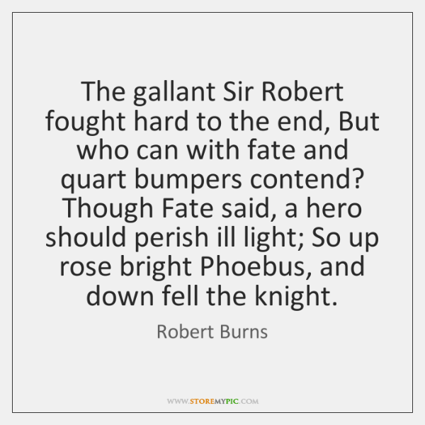 The gallant Sir Robert fought hard to the end, But who can ...