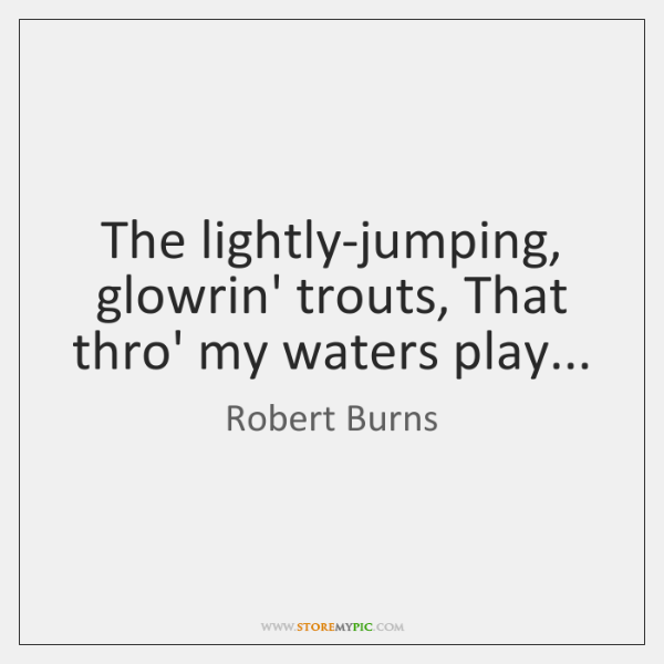 The lightly-jumping, glowrin' trouts, That thro' my waters play...