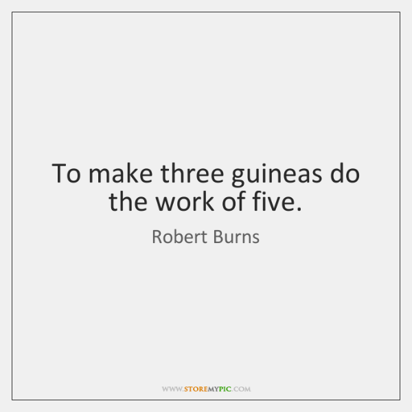 To make three guineas do the work of five.
