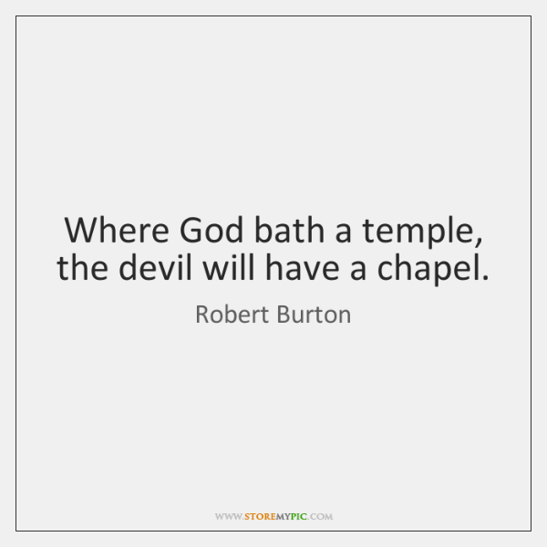 Where God bath a temple, the devil will have a chapel.