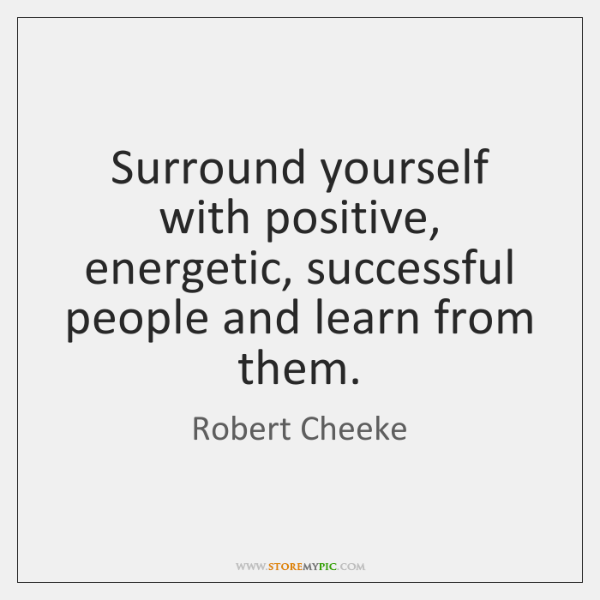 Surround Yourself With Positive Energetic Successful People And