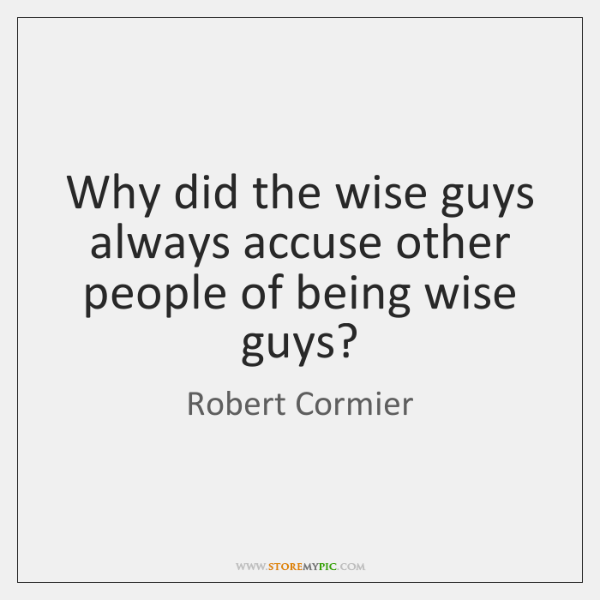 Why did the wise guys always accuse other people of being wise ...