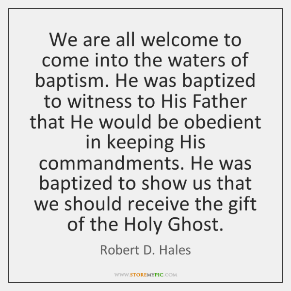 We are all welcome to come into the waters of baptism. He ...