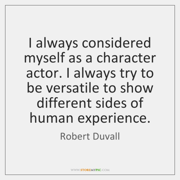 I always considered myself as a character actor. I always try to ...