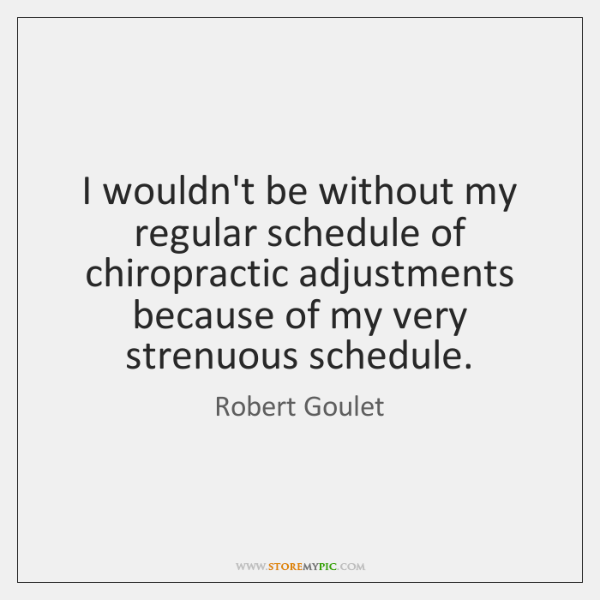 I wouldn't be without my regular schedule of chiropractic adjustments because of ...