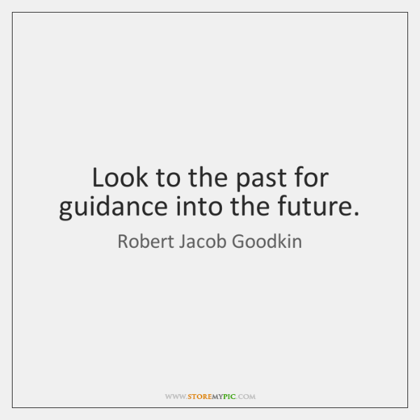 Look to the past for guidance into the future.