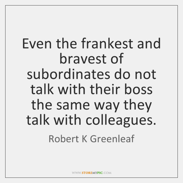 Even the frankest and bravest of subordinates do not talk with their ...