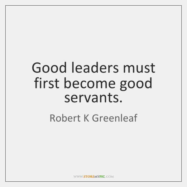 Good leaders must first become good servants.