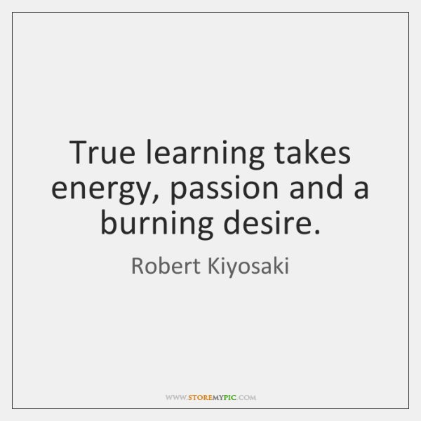 True learning takes energy, passion and a burning desire.