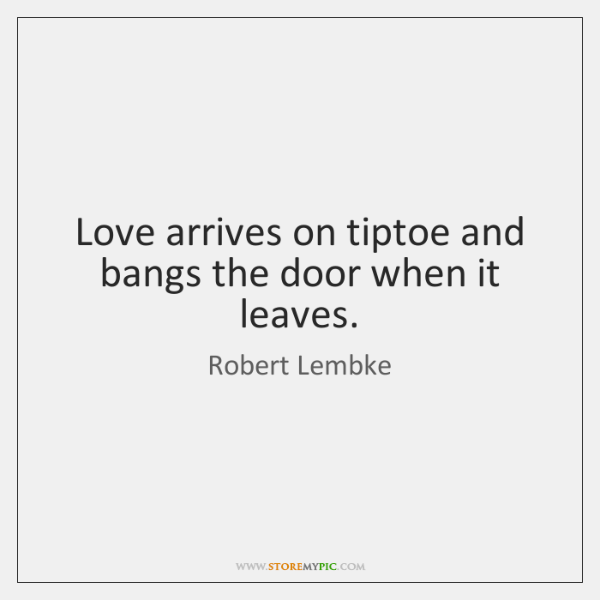 Love arrives on tiptoe and bangs the door when it leaves.