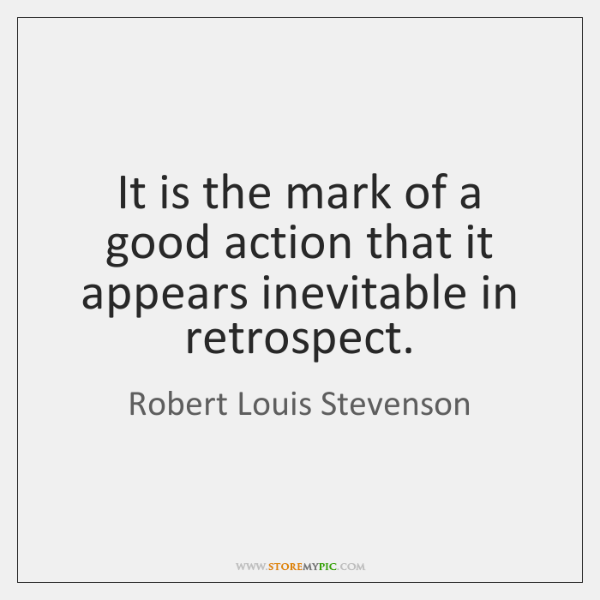 It is the mark of a good action that it appears inevitable ...