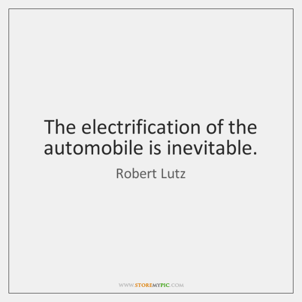 The electrification of the automobile is inevitable.