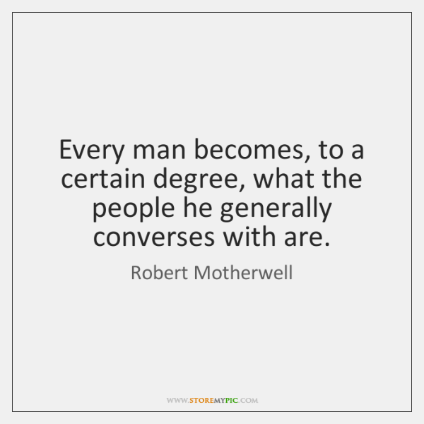 Every man becomes, to a certain degree, what the people he generally ...