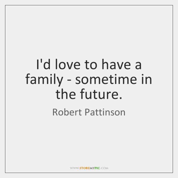 I'd love to have a family - sometime in the future.