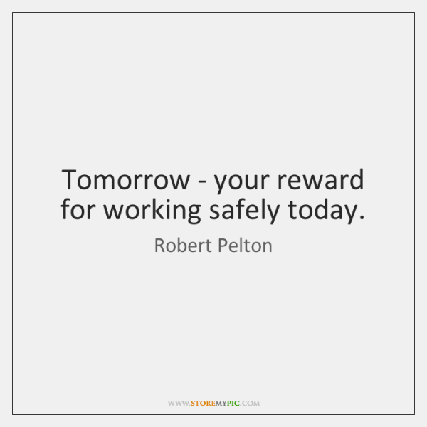 Tomorrow - your reward for working safely today.