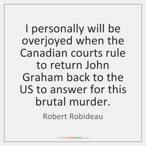I personally will be overjoyed when the Canadian courts rule to return ...