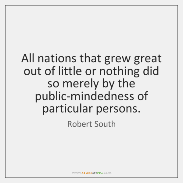 All nations that grew great out of little or nothing did so ...