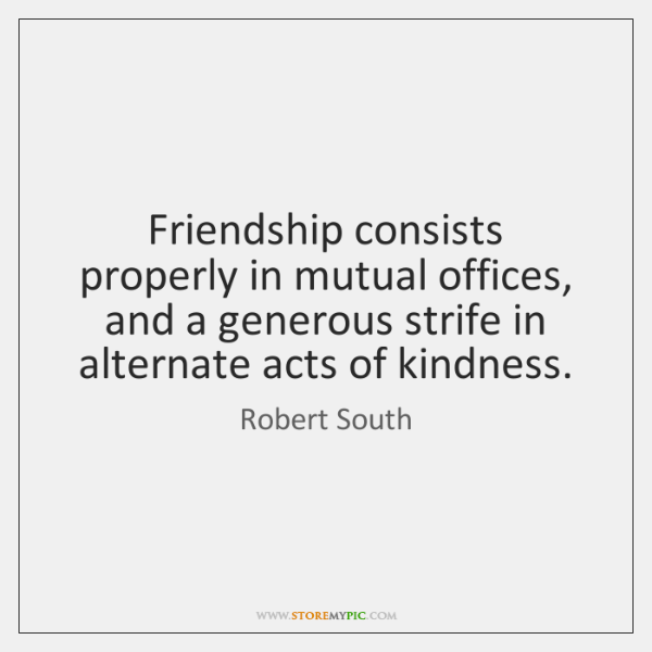 Friendship consists properly in mutual offices, and a generous strife in alternate ...