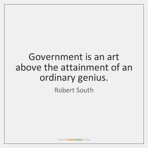 Government is an art above the attainment of an ordinary genius.