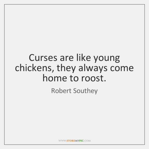 Curses are like young chickens, they always come home to roost.