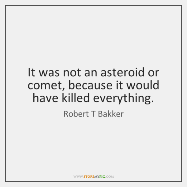 It was not an asteroid or comet, because it would have killed ...