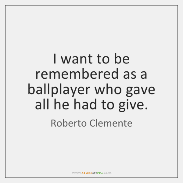 I want to be remembered as a ballplayer who gave all he ...