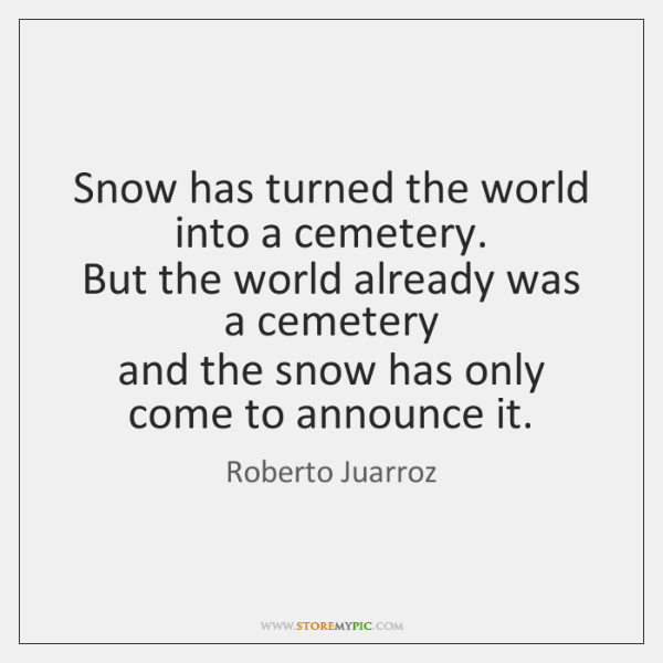 Snow has turned the world into a cemetery.  But the world already ...