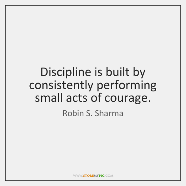 Discipline is built by consistently performing small acts of courage.