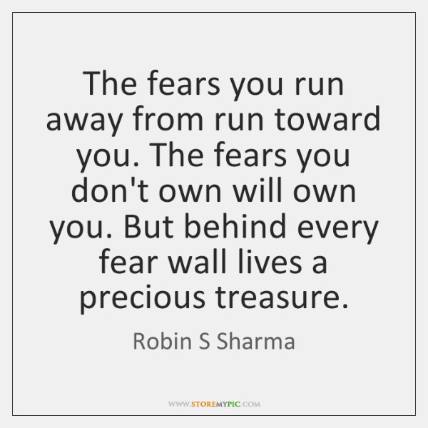 The fears you run away from run toward you. The fears you ...