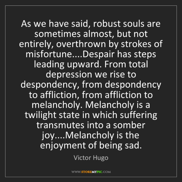 Victor Hugo: As we have said, robust souls are sometimes almost, but...