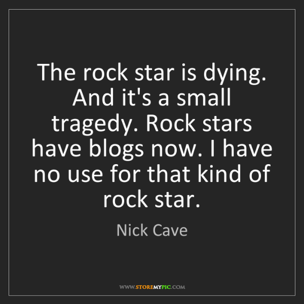 Nick Cave: The rock star is dying. And it's a small tragedy. Rock...
