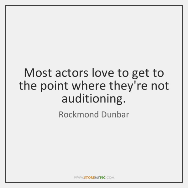 Most actors love to get to the point where they're not auditioning.