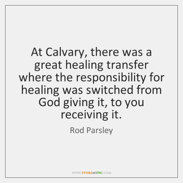 At Calvary, there was a great healing transfer where the responsibility for ...