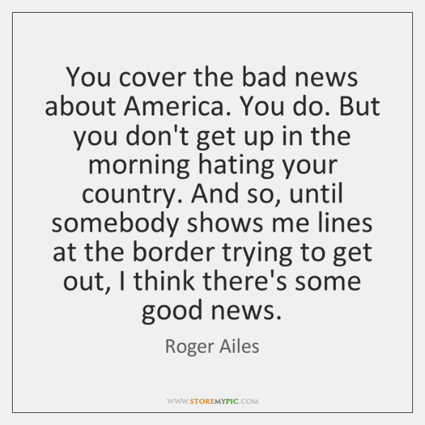 You cover the bad news about America. You do. But you don't ...