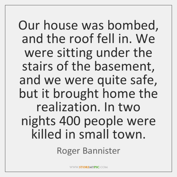 Our house was bombed, and the roof fell in. We were sitting ...