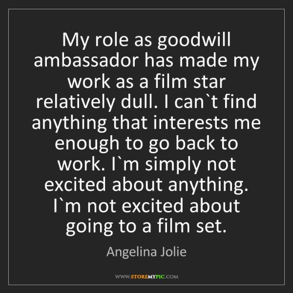 Angelina Jolie: My role as goodwill ambassador has made my work as a...