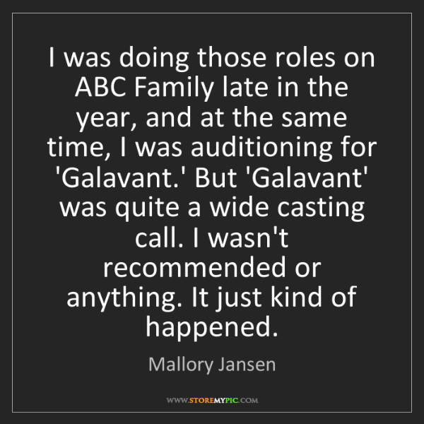 Mallory Jansen: I was doing those roles on ABC Family late in the year,...