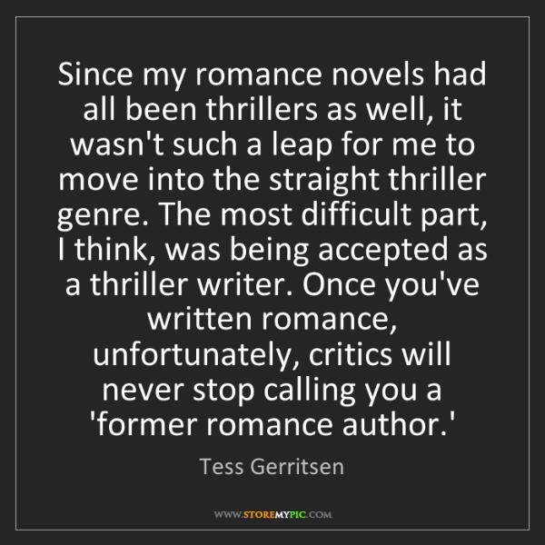 Tess Gerritsen: Since my romance novels had all been thrillers as well,...