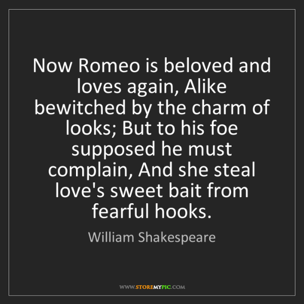 William Shakespeare: Now Romeo is beloved and loves again, Alike bewitched...