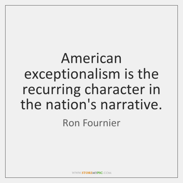 American exceptionalism is the recurring character in the nation's narrative.