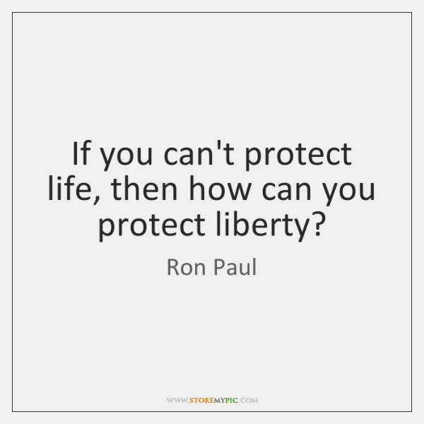 If you can't protect life, then how can you protect liberty?