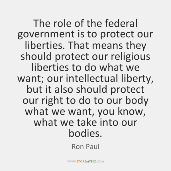 The role of the federal government is to protect our liberties. That ...