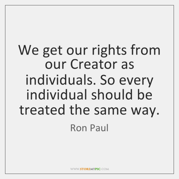 We get our rights from our Creator as individuals. So every individual ...