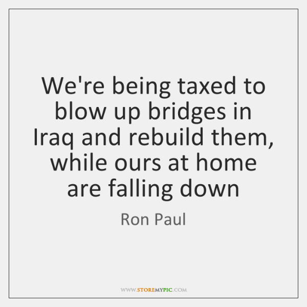 We're being taxed to blow up bridges in Iraq and rebuild them, ...